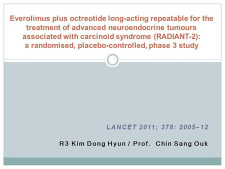 LANCET 2011; 378: 2005–12 R3 Kim Dong Hyun / Prof. Chin Sang Ouk Everolimus plus octreotide long-acting repeatable for the treatment of advanced neuroendocrine.