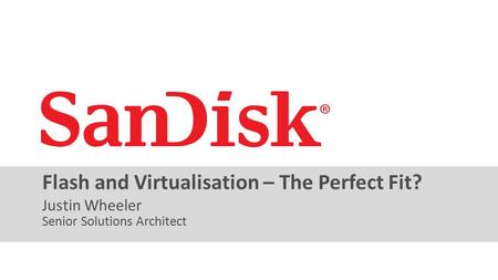 SanDisk Confidential 1 Justin Wheeler Flash and Virtualisation – The Perfect Fit? Senior Solutions Architect.