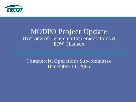 MODPO Project Update Overview of December Implementations & EDW Changes Commercial Operations Subcommittee December 11, 2006.
