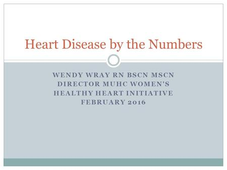 WENDY WRAY RN BSCN MSCN DIRECTOR MUHC WOMEN'S HEALTHY HEART INITIATIVE FEBRUARY 2016 Heart Disease by the Numbers.
