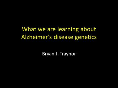 What we are learning about Alzheimer's disease genetics Bryan J. Traynor.