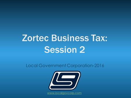 Zortec Business Tax: Session 2 Local Government Corporation-2016 www.localgovcorp.com.