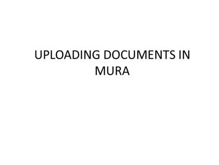 "UPLOADING DOCUMENTS IN MURA. Two Options 1.Upload as a ""page"" in your navigation (preferred)  Easier to find, delete and maintain  Can upload revisions."