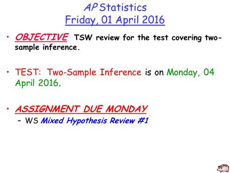 AP Statistics Friday, 01 April 2016 OBJECTIVE TSW review for the test covering two- sample inference. TEST: Two-Sample Inference is on Monday, 04 April.