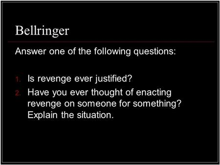 Bellringer Answer one of the following questions: 1. Is revenge ever justified? 2. Have you ever thought of enacting revenge on someone for something?