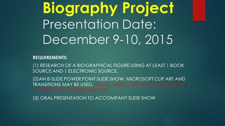 Biography Project Presentation Date: December 9-10, 2015 REQUIREMENTS: (1) RESEARCH OF A BIOGRAPHICAL FIGURE USING AT LEAST 1 BOOK SOURCE AND 1 ELECTRONIC.