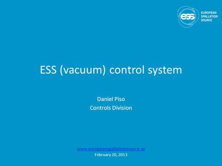 ESS (vacuum) control system Daniel Piso Controls Division www.europeanspallationsource.se February 20, 2013.