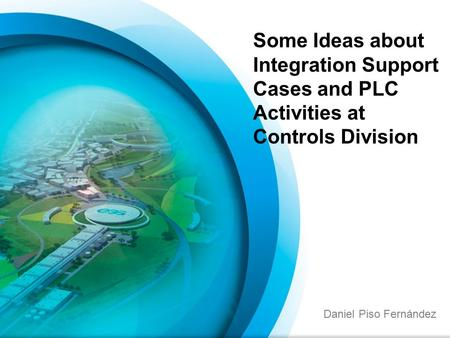 Daniel Piso Fernández Some Ideas about Integration Support Cases and PLC Activities at Controls Division.