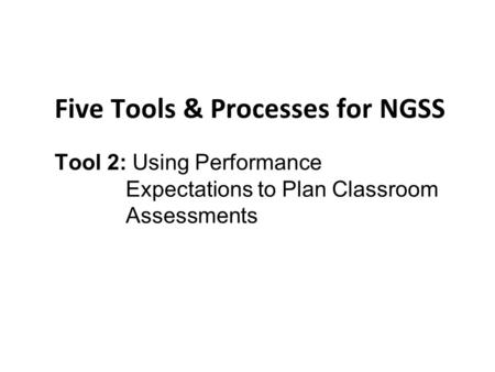 NGSS Tools and Process Five Tools & Processes for NGSS Tool 2: Using Performance Expectations to Plan Classroom Assessments.