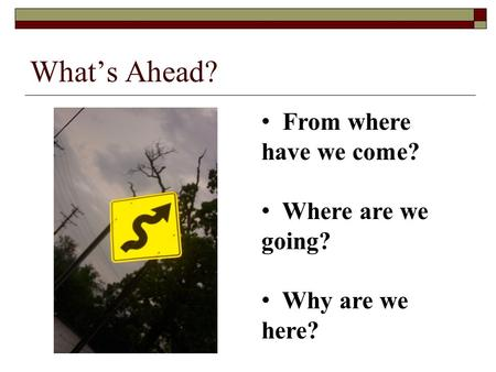 What's Ahead? From where have we come? Where are we going? Why are we here?
