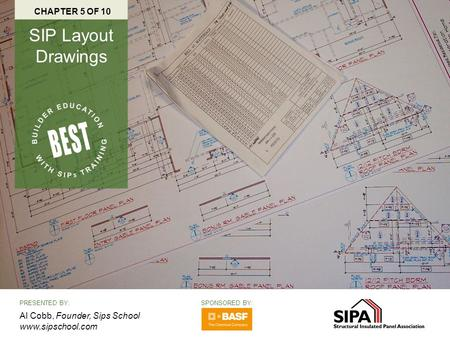 PRESENTED BY: Al Cobb, Founder, Sips School www.sipschool.com CHAPTER 5 OF 10 SIP Layout Drawings SPONSORED BY: