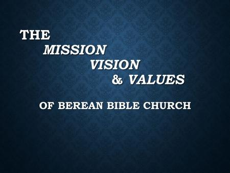THE MISSION VISION & VALUES OF BEREAN BIBLE CHURCH.