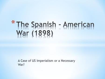 A Case of US Imperialism or a Necessary War?. U.S. Interest in Cuba  U.S. had wanted Cuba for a long time  Tried to buy Cuba from Spain  Sugar Cane.