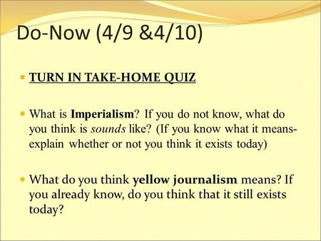 Do-Now (4/9 &4/10) TURN IN TAKE-HOME QUIZ What is Imperialism? If you do not know, what do you think is sounds like? (If you know what it means- explain.