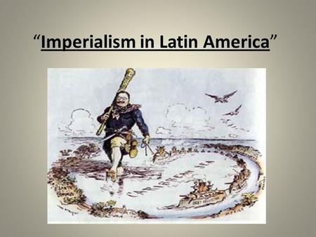 """Imperialism in Latin America"". The Beginning of Involvement A.Late 1800's: U.S. & Europe buying products from Latin America B.U.S. & Europe begin to."