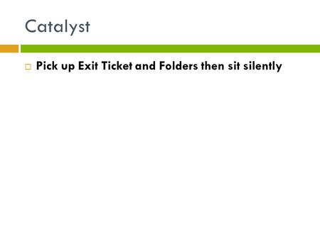 Catalyst  Pick up Exit Ticket and Folders then sit silently.