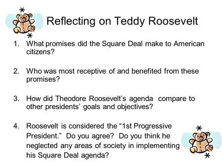 Reflecting on Teddy Roosevelt 1.What promises did the Square Deal make to American citizens? 2.Who was most receptive of and benefited from these promises?