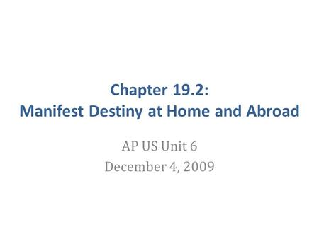 Chapter 19.2: Manifest Destiny at Home and Abroad AP US Unit 6 December 4, 2009.