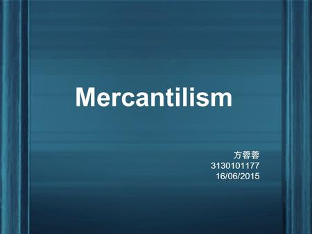 Mercantilism 方蓉蓉 3130101177 16/06/2015. Mercantilism firstly originated in Britain. It sprouted in the 14 th century, appeared in the 15 th century and.