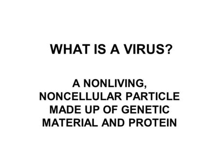 WHAT IS A VIRUS? A NONLIVING, NONCELLULAR PARTICLE MADE UP OF GENETIC MATERIAL AND PROTEIN.
