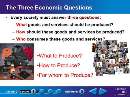 Chapter 2SectionMain Menu The Three Economic Questions Every society must answer three questions: –What goods and services should be produced? –How should.