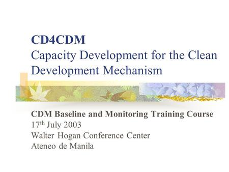CD4CDM Capacity Development for the Clean Development Mechanism CDM Baseline and Monitoring Training Course 17 th July 2003 Walter Hogan Conference Center.