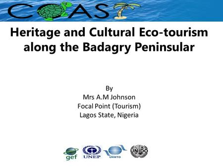 Heritage and Cultural Eco-tourism along the Badagry Peninsular By Mrs A.M Johnson Focal Point (Tourism) Lagos State, Nigeria.