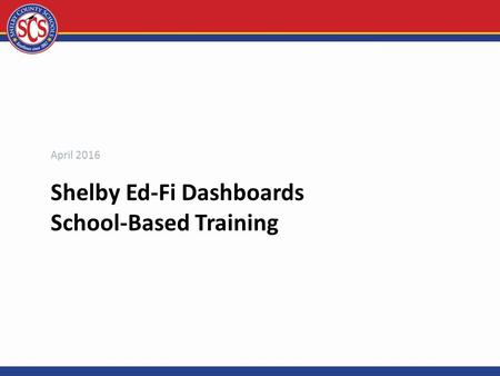 Shelby Ed-Fi Dashboards School-Based Training April 2016.