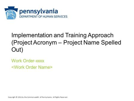 Copyright © 2011 by the Commonwealth of Pennsylvania. All Rights Reserved. Implementation and Training Approach (Project Acronym – Project Name Spelled.