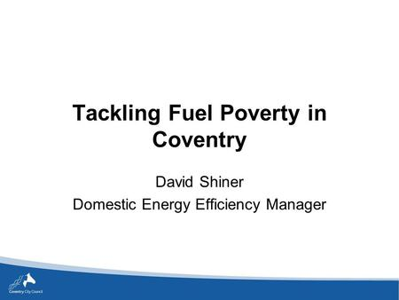 Tackling Fuel Poverty in Coventry David Shiner Domestic Energy Efficiency Manager.