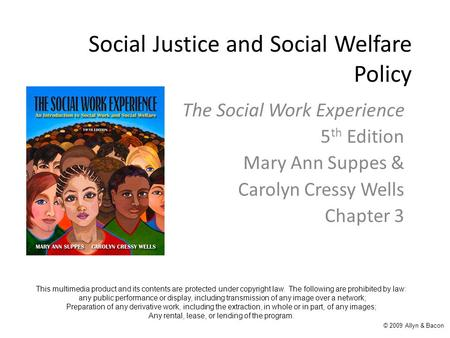 Social Justice and Social Welfare Policy The Social Work Experience 5 th Edition Mary Ann Suppes & Carolyn Cressy Wells Chapter 3 This multimedia product.
