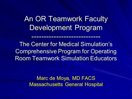 An OR Teamwork Faculty Development Program ---------------------------- The Center for Medical Simulation's Comprehensive Program for Operating Room Teamwork.