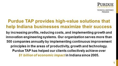Purdue TAP provides high-value solutions that help Indiana businesses maximize their success by increasing profits, reducing costs, and implementing growth.
