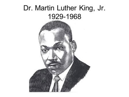 Dr. Martin Luther King, Jr. 1929-1968. January 15, l929 Martin Luther King Jr. is born.