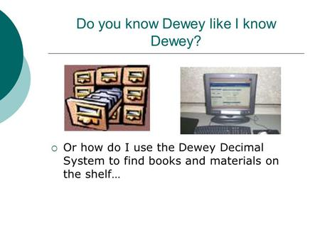 Do you know Dewey like I know Dewey?  Or how do I use the Dewey Decimal System to find books and materials on the shelf…