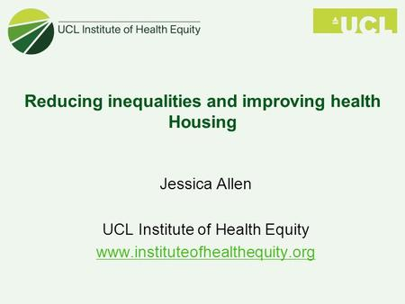 Reducing inequalities and improving health Housing Jessica Allen UCL Institute of Health Equity www.instituteofhealthequity.org.