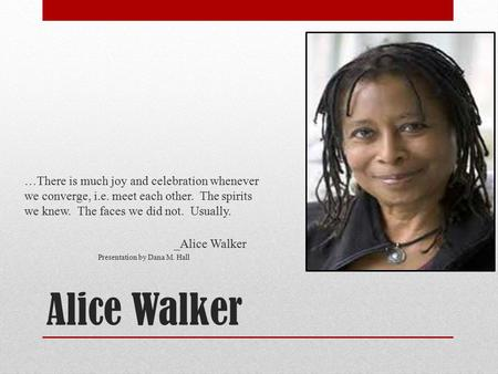 Alice Walker …There is much joy and celebration whenever we converge, i.e. meet each other. The spirits we knew. The faces we did not. Usually. _Alice.