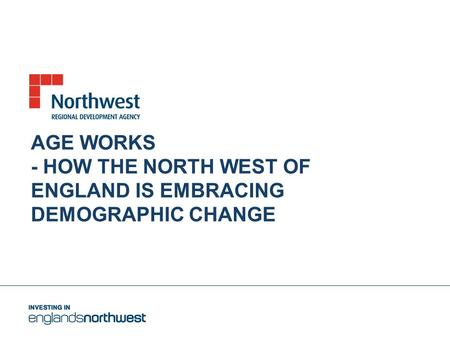 AGE WORKS - HOW THE NORTH WEST OF ENGLAND IS EMBRACING DEMOGRAPHIC CHANGE.