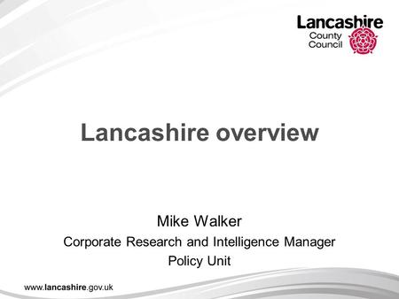 Lancashire overview Mike Walker Corporate Research and Intelligence Manager Policy Unit.