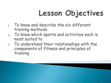 1. To know and describe the six different training methods 2. To know which sports and activities each is most suited to 3. To understand their relationships.