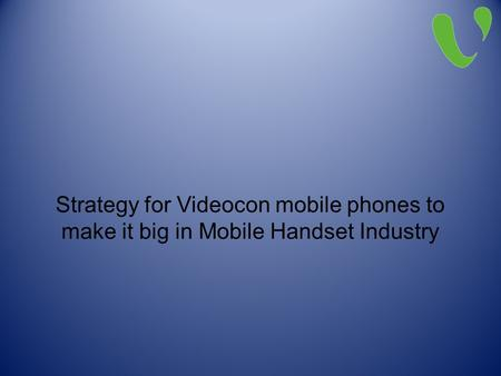 Strategy for Videocon mobile phones to make it big in Mobile Handset Industry.
