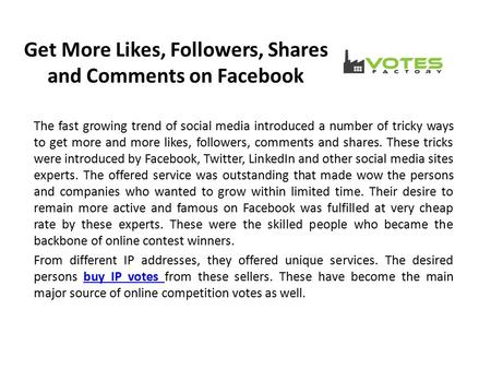 Get More Likes, Followers, Shares and Comments on Facebook The fast growing trend of social media introduced a number of tricky ways to get more and more.