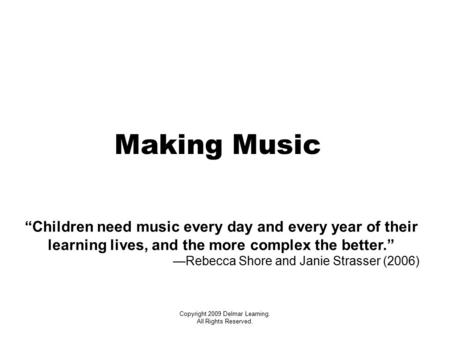 "Copyright 2009 Delmar Learning. All Rights Reserved. Making Music ""Children need music every day and every year of their learning lives, and the more complex."