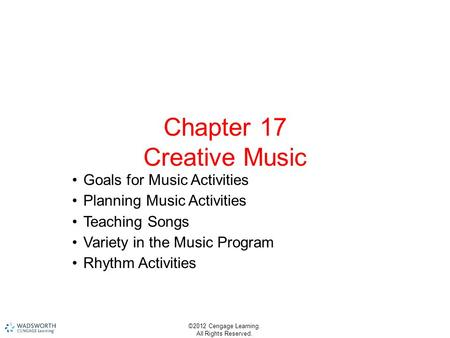 ©2012 Cengage Learning. All Rights Reserved. Chapter 17 Creative Music Goals for Music Activities Planning Music Activities Teaching Songs Variety in the.