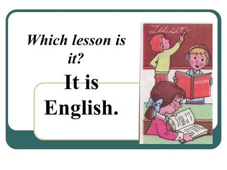 Which lesson is it? It is English.. What do you do at this lesson? a) Read texts, learn poems; b) Count, do sums; c) Jump, run, play sport; d) Sing songs,