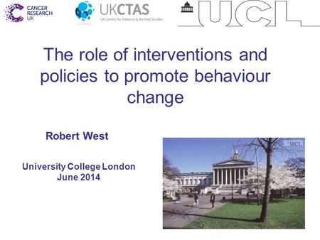 1 The role of interventions and policies to promote behaviour change University College London June 2014 Robert West.