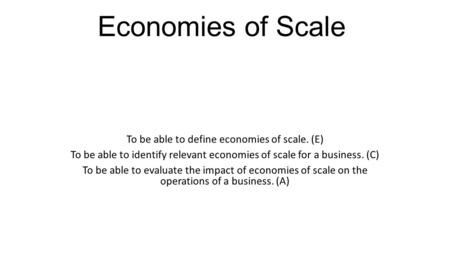 Economies of Scale To be able to define economies of scale. (E) To be able to identify relevant economies of scale for a business. (C) To be able to evaluate.