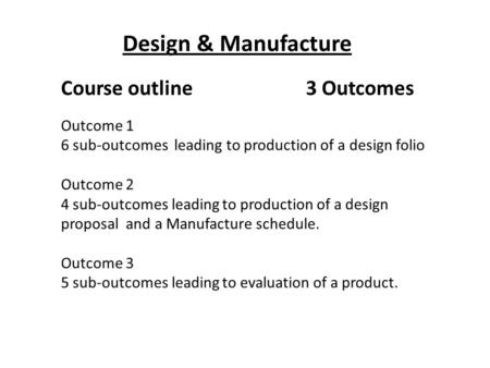 Design & Manufacture Course outline3 Outcomes Outcome 1 6 sub-outcomes leading to production of a design folio Outcome 2 4 sub-outcomes leading to production.