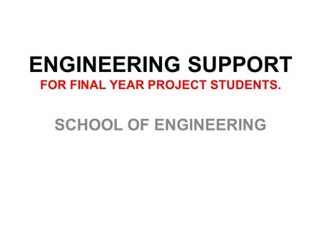 ENGINEERING SUPPORT FOR FINAL YEAR PROJECT STUDENTS. SCHOOL OF ENGINEERING.