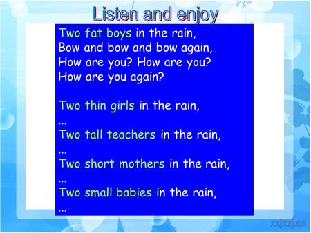 Two fat boys in the rain, Bow and bow and bow again, How are you? How are you again? Two thin girls in the rain,... Two tall teachers in the rain,... Two.